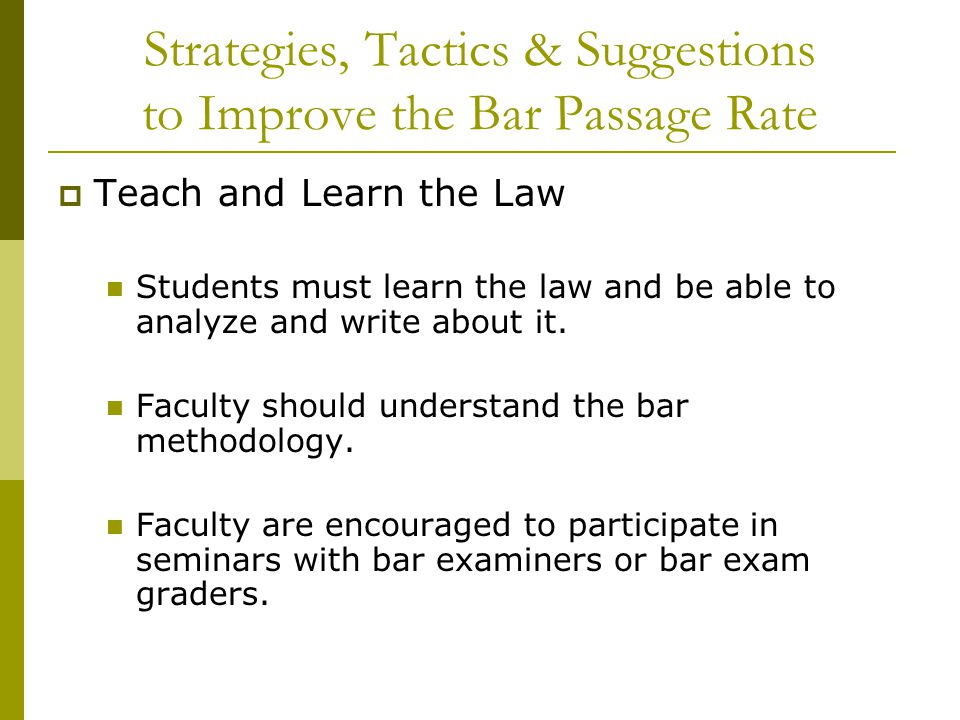 Strategies, Tactics & Suggestions to Improve the Bar Passage Rate  Teach and Learn the Law Students must learn the law and be able to analyze and write about it.