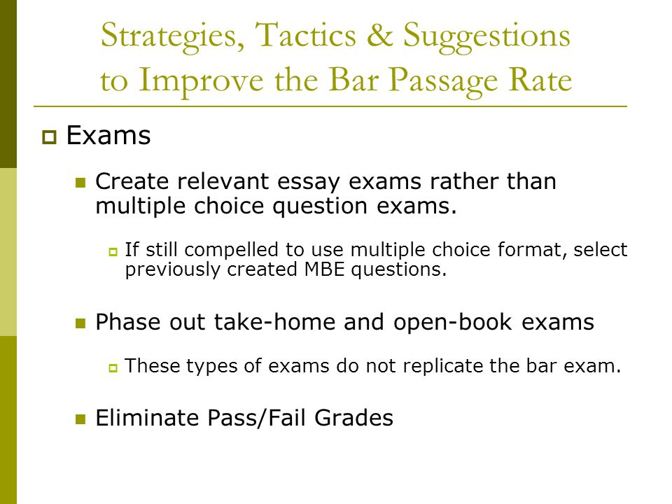 Strategies, Tactics & Suggestions to Improve the Bar Passage Rate  Exams Create relevant essay exams rather than multiple choice question exams.  If
