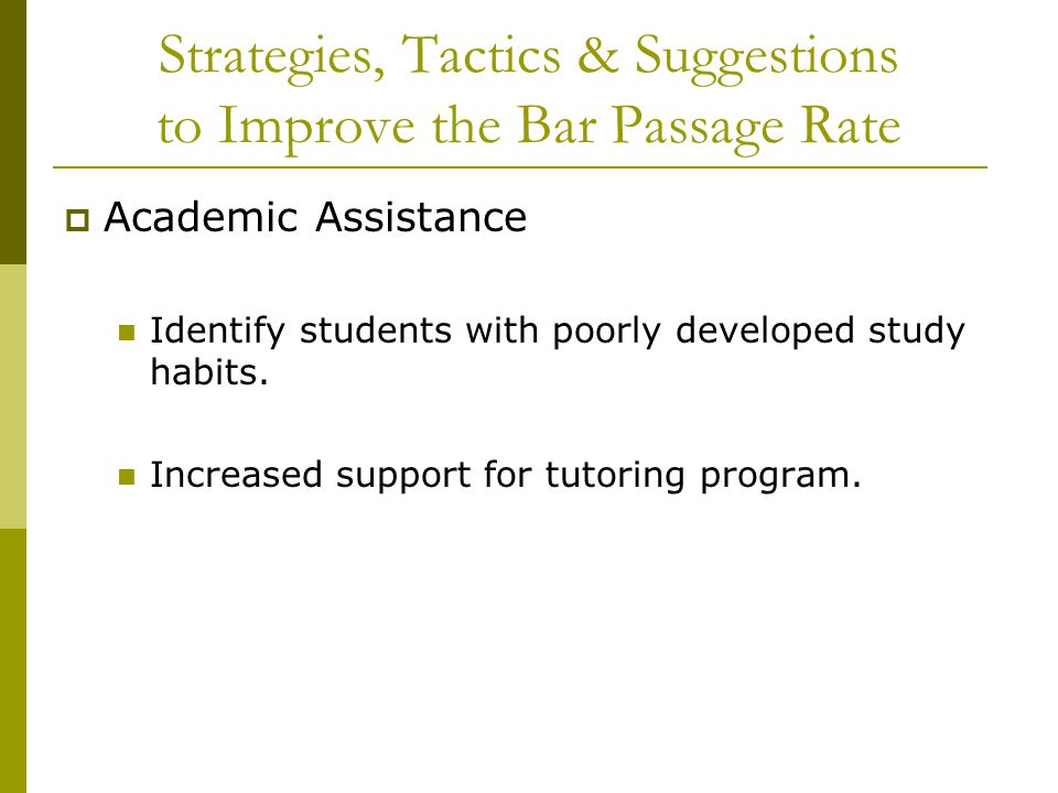 Strategies, Tactics & Suggestions to Improve the Bar Passage Rate  Academic Assistance Identify students with poorly developed study habits. Increase