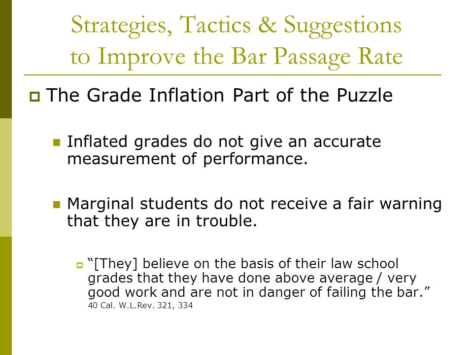 Strategies, Tactics & Suggestions to Improve the Bar Passage Rate  The Grade Inflation Part of the Puzzle Inflated grades do not give an accurate mea