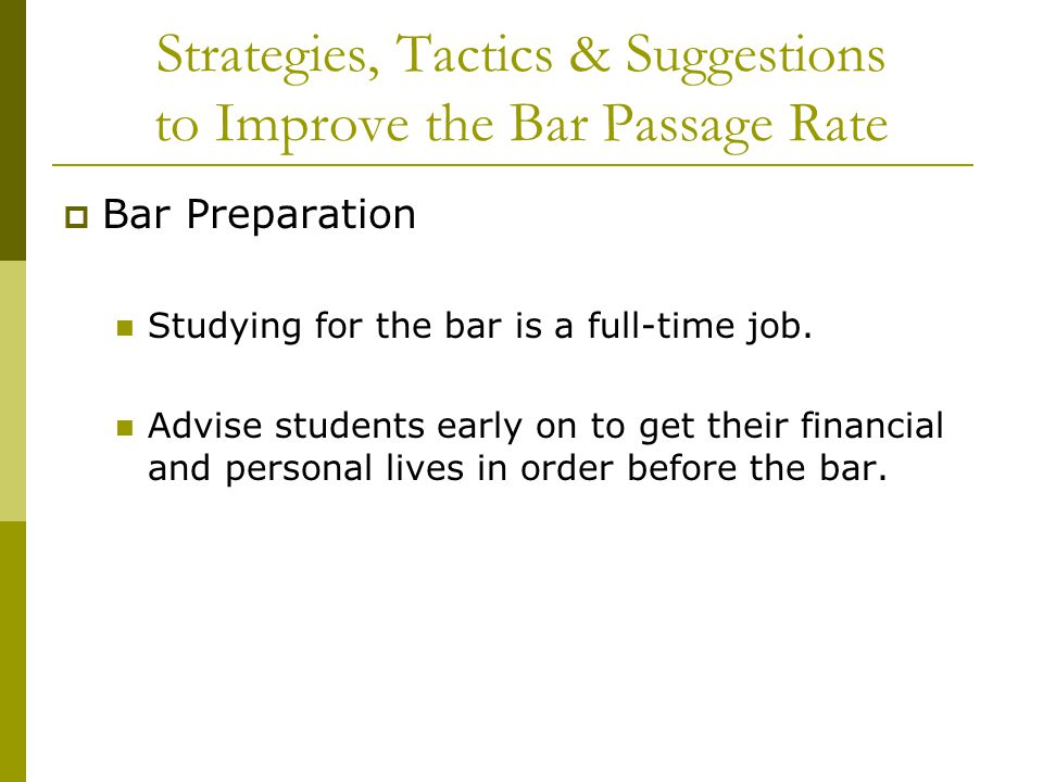 Strategies, Tactics & Suggestions to Improve the Bar Passage Rate  Bar Preparation Studying for the bar is a full-time job.
