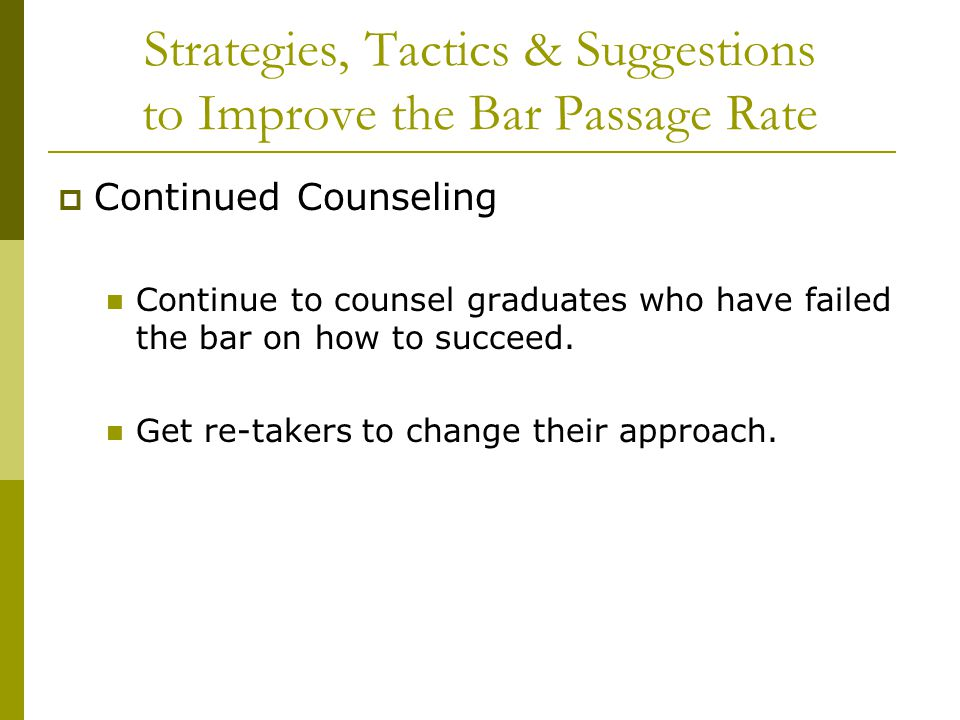 Strategies, Tactics & Suggestions to Improve the Bar Passage Rate  Continued Counseling Continue to counsel graduates who have failed the bar on how to succeed.