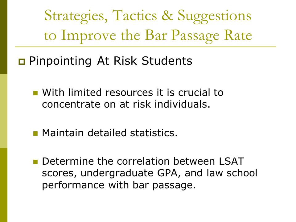 Strategies, Tactics & Suggestions to Improve the Bar Passage Rate  Pinpointing At Risk Students With limited resources it is crucial to concentrate o
