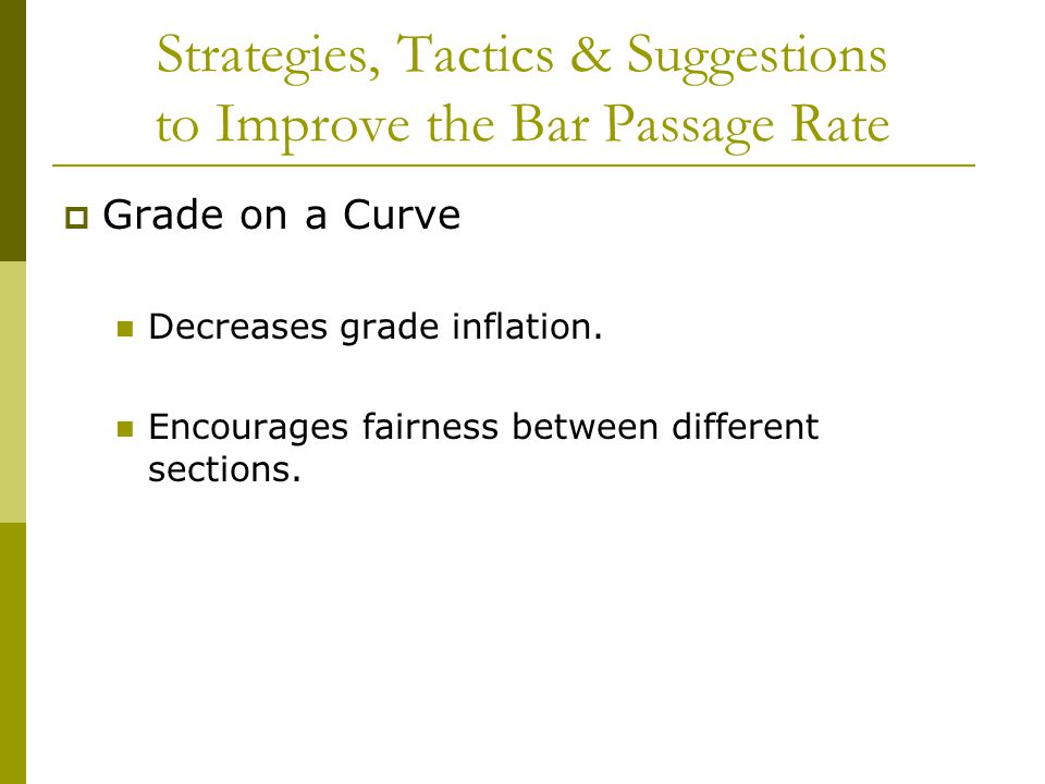 Strategies, Tactics & Suggestions to Improve the Bar Passage Rate  Grade on a Curve Decreases grade inflation.