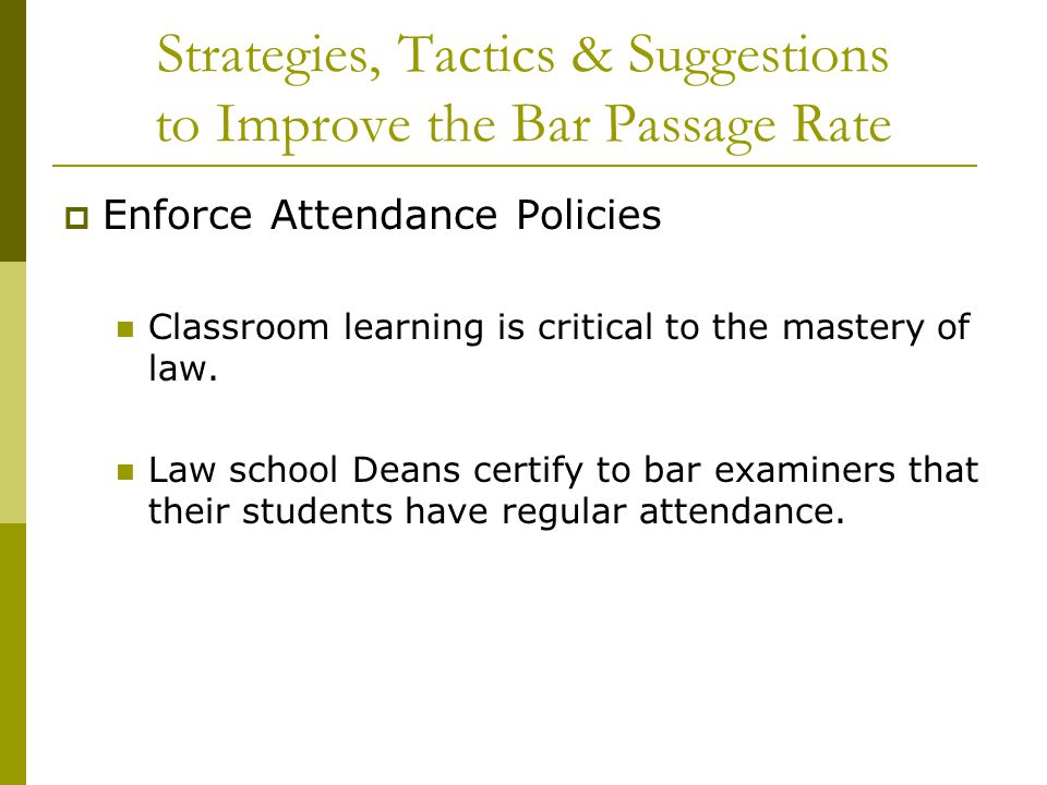 Strategies, Tactics & Suggestions to Improve the Bar Passage Rate  Enforce Attendance Policies Classroom learning is critical to the mastery of law.