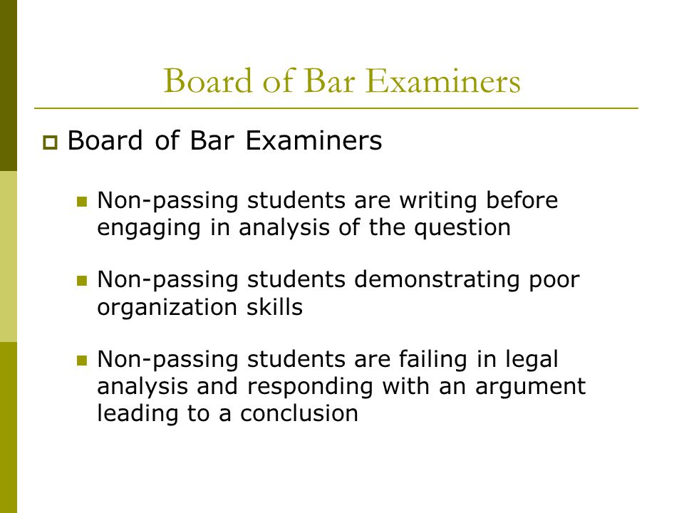 Board of Bar Examiners  Board of Bar Examiners Non-passing students are writing before engaging in analysis of the question Non-passing students demonstrating poor organization skills Non-passing students are failing in legal analysis and responding with an argument leading to a conclusion