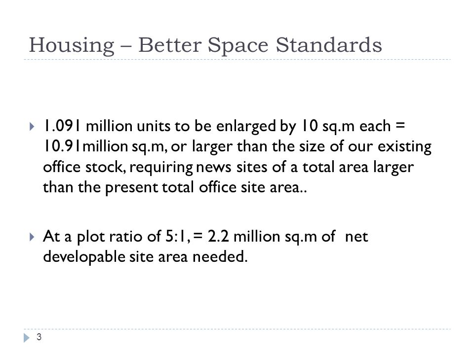Housing – Better Space Standards 3  1.091 million units to be enlarged by 10 sq.m each = 10.91million sq.m, or larger than the size of our existing office stock, requiring news sites of a total area larger than the present total office site area..