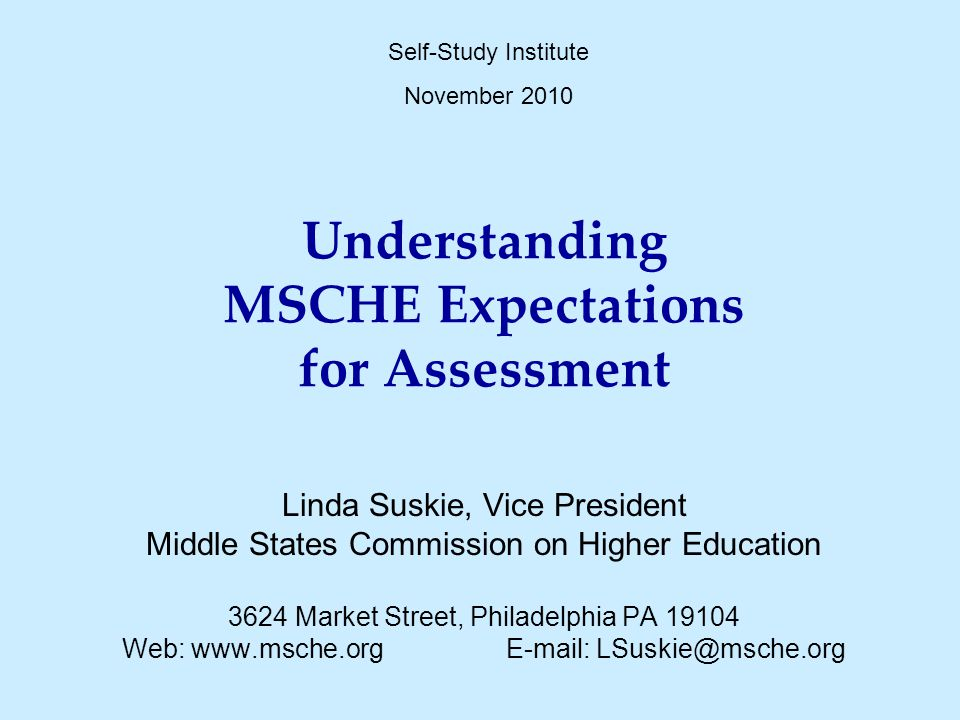 Understanding MSCHE Expectations for Assessment Linda Suskie, Vice President Middle States Commission on Higher Education 3624 Market Street, Philadelphia PA 19104 Web: www.msche.orgE-mail: LSuskie@msche.org Self-Study Institute November 2010