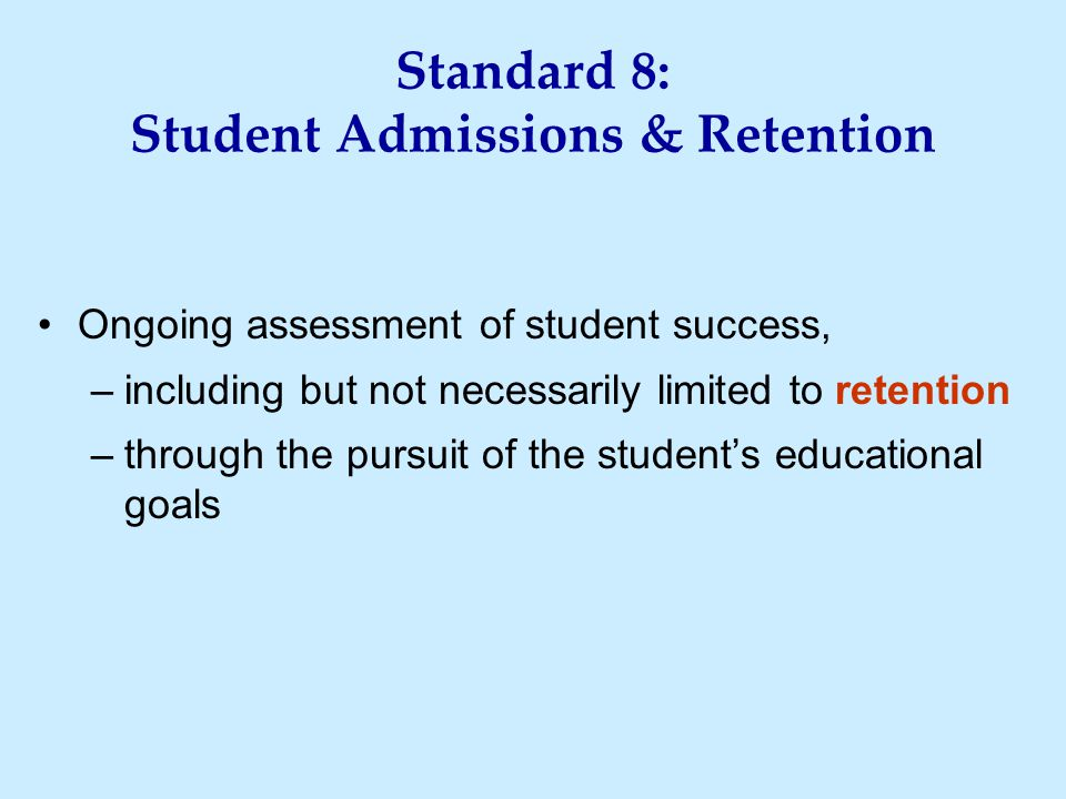 Standard 8: Student Admissions & Retention Ongoing assessment of student success, –including but not necessarily limited to retention –through the pursuit of the student's educational goals