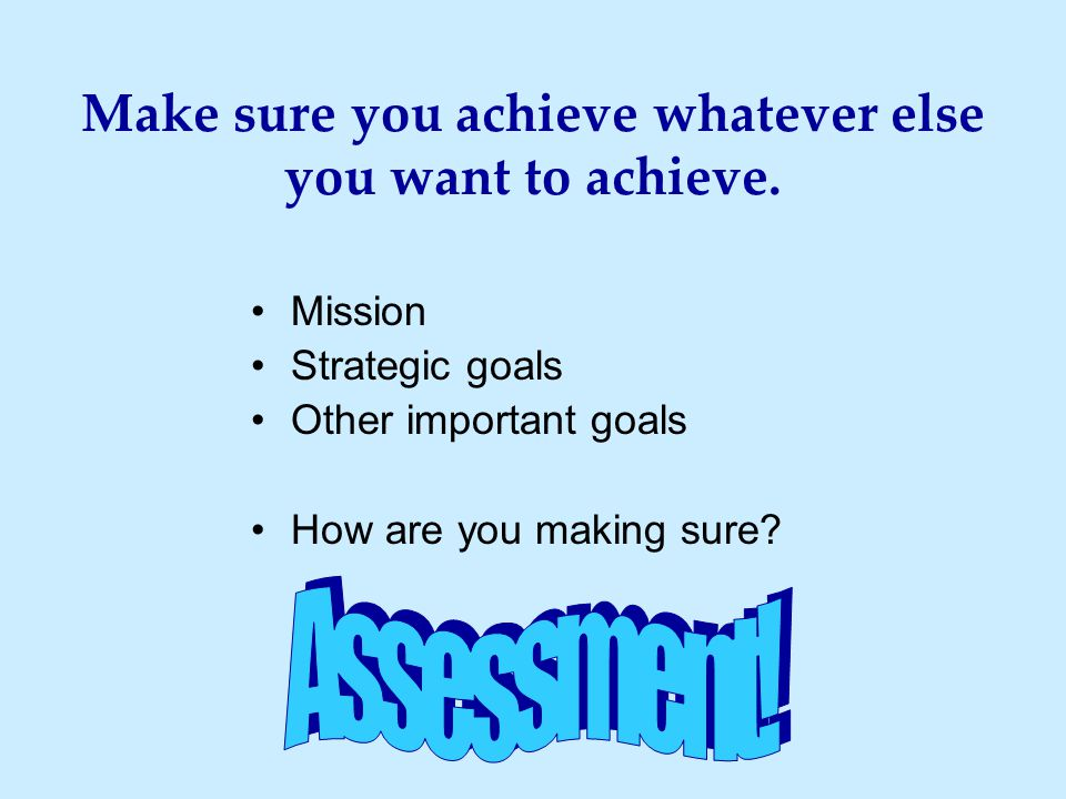Make sure you achieve whatever else you want to achieve. Mission Strategic goals Other important goals How are you making sure?