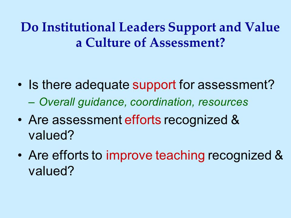 Do Institutional Leaders Support and Value a Culture of Assessment? Is there adequate support for assessment? –Overall guidance, coordination, resourc