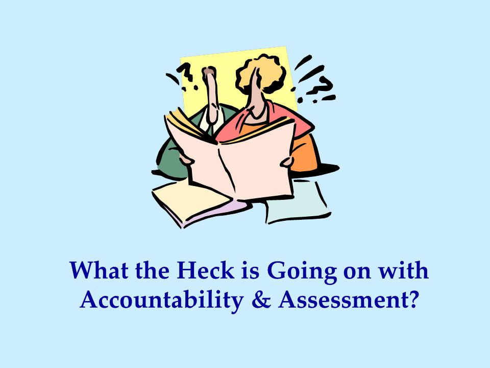 What the Heck is Going on with Accountability & Assessment?
