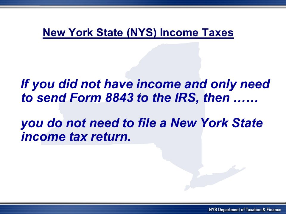 New York State (NYS) Income Taxes If you did not have income and only need to send Form 8843 to the IRS, then …… you do not need to file a New York State income tax return.