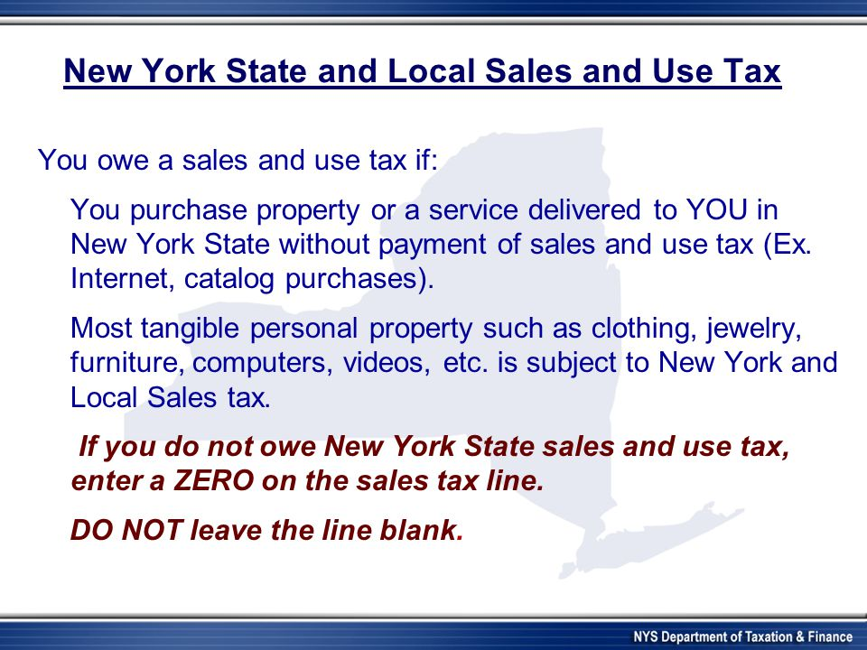 New York State and Local Sales and Use Tax You owe a sales and use tax if: You purchase property or a service delivered to YOU in New York State without payment of sales and use tax (Ex.