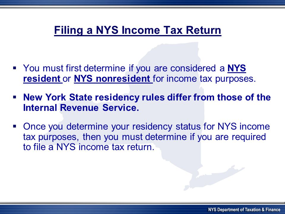 Filing a NYS Income Tax Return  You must first determine if you are considered a NYS resident or NYS nonresident for income tax purposes.