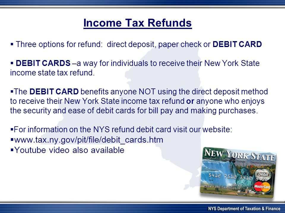 Income Tax Refunds  Three options for refund: direct deposit, paper check or DEBIT CARD  DEBIT CARDS –a way for individuals to receive their New York State income state tax refund.