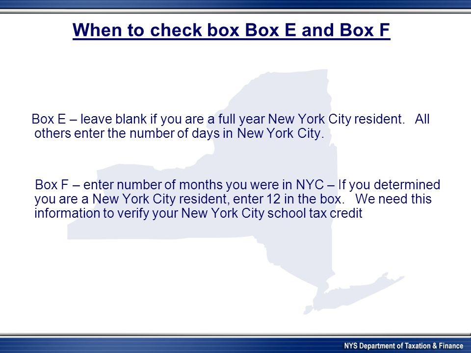 When to check box Box E and Box F Box E – leave blank if you are a full year New York City resident.
