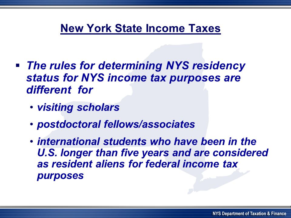 New York State Income Taxes  The rules for determining NYS residency status for NYS income tax purposes are different for visiting scholars postdoctoral fellows/associates international students who have been in the U.S.