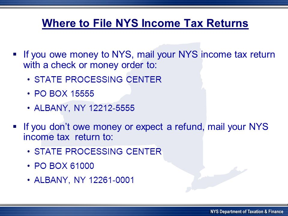 Where to File NYS Income Tax Returns  If you owe money to NYS, mail your NYS income tax return with a check or money order to: STATE PROCESSING CENTER PO BOX 15555 ALBANY, NY 12212-5555  If you don't owe money or expect a refund, mail your NYS income tax return to: STATE PROCESSING CENTER PO BOX 61000 ALBANY, NY 12261-0001