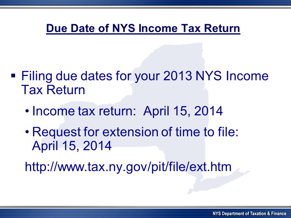 Due Date of NYS Income Tax Return  Filing due dates for your 2013 NYS Income Tax Return Income tax return: April 15, 2014 Request for extension of time to file: April 15, 2014 http://www.tax.ny.gov/pit/file/ext.htm