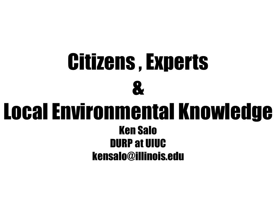Citizens, Experts & Local Environmental Knowledge Ken Salo DURP at UIUC kensalo@illinois.edu