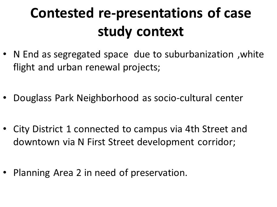 Contested re-presentations of case study context N End as segregated space due to suburbanization,white flight and urban renewal projects; Douglass Park Neighborhood as socio-cultural center City District 1 connected to campus via 4th Street and downtown via N First Street development corridor; Planning Area 2 in need of preservation.
