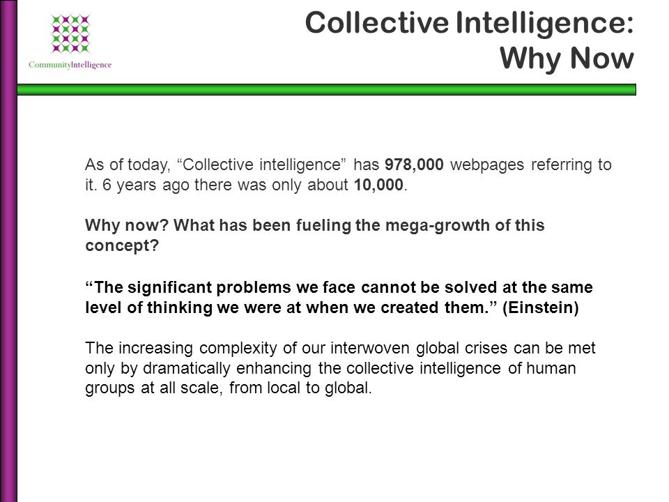 Collective intelligence is the capacity of groups and organizations to evolve towards higher order complexity and integration through collaboration and innovation.