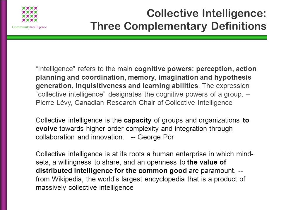 Collective intelligence is the capacity of groups and organizations to evolve towards higher order complexity and integration through collaboration an