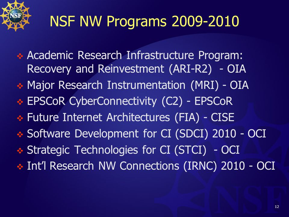 12 NSF NW Programs 2009-2010  Academic Research Infrastructure Program: Recovery and Reinvestment (ARI-R2) - OIA  Major Research Instrumentation (MRI) - OIA  EPSCoR CyberConnectivity (C2) - EPSCoR  Future Internet Architectures (FIA) - CISE  Software Development for CI (SDCI) 2010 - OCI  Strategic Technologies for CI (STCI) - OCI  Int'l Research NW Connections (IRNC) 2010 - OCI