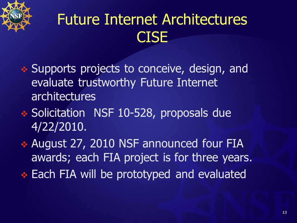 13 Future Internet Architectures CISE  Supports projects to conceive, design, and evaluate trustworthy Future Internet architectures  Solicitation NSF 10-528, proposals due 4/22/2010.