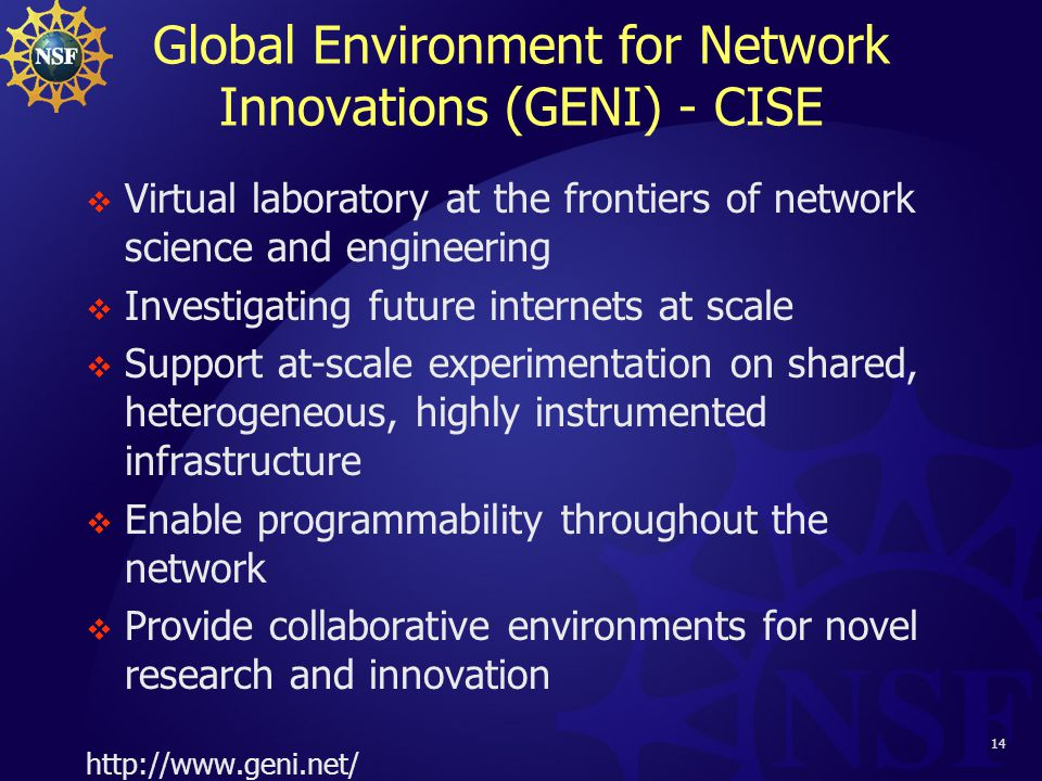 14 Global Environment for Network Innovations (GENI) - CISE  Virtual laboratory at the frontiers of network science and engineering  Investigating future internets at scale  Support at-scale experimentation on shared, heterogeneous, highly instrumented infrastructure  Enable programmability throughout the network  Provide collaborative environments for novel research and innovation http://www.geni.net/