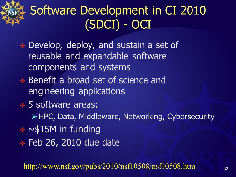 15 Software Development in CI 2010 (SDCI) - OCI  Develop, deploy, and sustain a set of reusable and expandable software components and systems  Benefit a broad set of science and engineering applications  5 software areas:  HPC, Data, Middleware, Networking, Cybersecurity  ~$15M in funding  Feb 26, 2010 due date http://www.nsf.gov/pubs/2010/nsf10508/nsf10508.htm