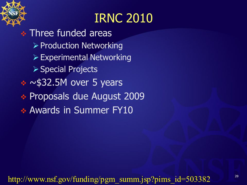 20 IRNC 2010  Three funded areas  Production Networking  Experimental Networking  Special Projects  ~$32.5M over 5 years  Proposals due August 2009  Awards in Summer FY10 http://www.nsf.gov/funding/pgm_summ.jsp pims_id=503382