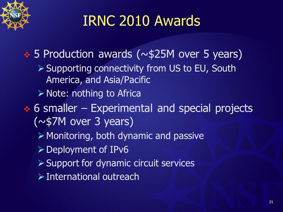 21 IRNC 2010 Awards  5 Production awards (~$25M over 5 years)  Supporting connectivity from US to EU, South America, and Asia/Pacific  Note: nothing to Africa  6 smaller – Experimental and special projects (~$7M over 3 years)  Monitoring, both dynamic and passive  Deployment of IPv6  Support for dynamic circuit services  International outreach