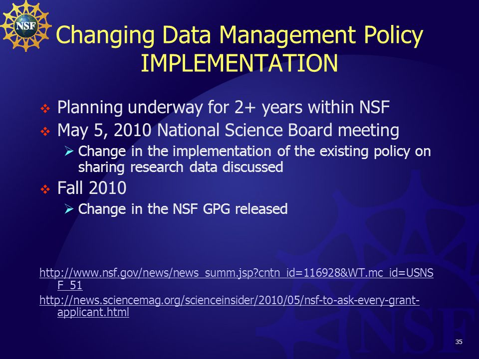 35 Changing Data Management Policy IMPLEMENTATION  Planning underway for 2+ years within NSF  May 5, 2010 National Science Board meeting  Change in the implementation of the existing policy on sharing research data discussed  Fall 2010  Change in the NSF GPG released http://www.nsf.gov/news/news_summ.jsp cntn_id=116928&WT.mc_id=USNS F_51 http://news.sciencemag.org/scienceinsider/2010/05/nsf-to-ask-every-grant- applicant.html