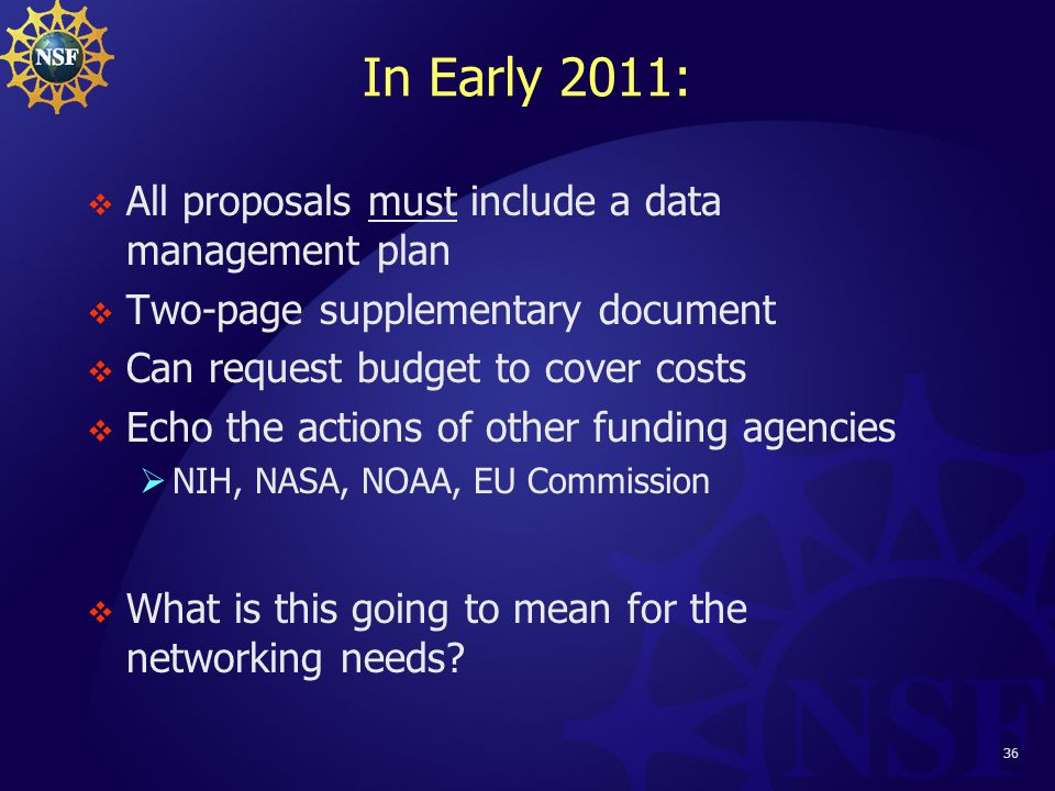 36 In Early 2011:  All proposals must include a data management plan  Two-page supplementary document  Can request budget to cover costs  Echo the actions of other funding agencies  NIH, NASA, NOAA, EU Commission  What is this going to mean for the networking needs