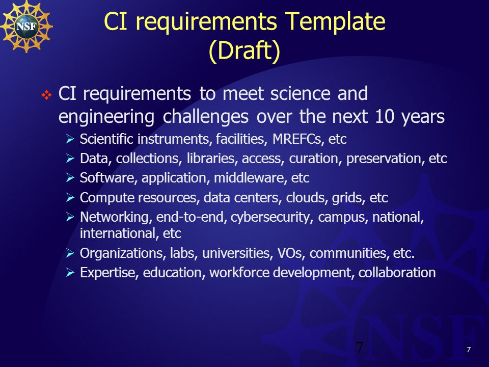 7 CI requirements Template (Draft)  CI requirements to meet science and engineering challenges over the next 10 years  Scientific instruments, facilities, MREFCs, etc  Data, collections, libraries, access, curation, preservation, etc  Software, application, middleware, etc  Compute resources, data centers, clouds, grids, etc  Networking, end-to-end, cybersecurity, campus, national, international, etc  Organizations, labs, universities, VOs, communities, etc.