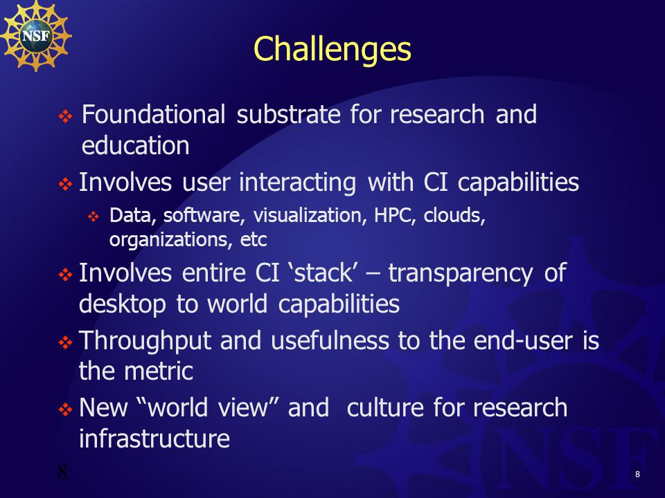 8 Challenges  Foundational substrate for research and education  Involves user interacting with CI capabilities  Data, software, visualization, HPC, clouds, organizations, etc  Involves entire CI 'stack' – transparency of desktop to world capabilities  Throughput and usefulness to the end-user is the metric  New world view and culture for research infrastructure 8