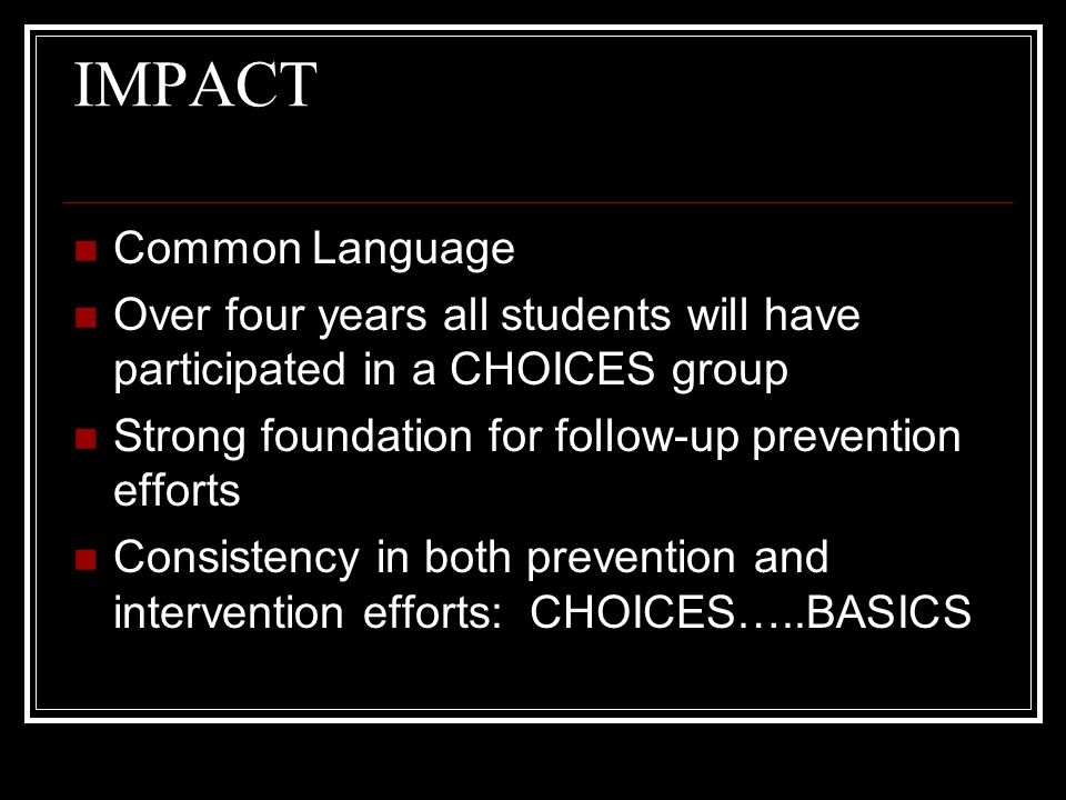 IMPACT Common Language Over four years all students will have participated in a CHOICES group Strong foundation for follow-up prevention efforts Consistency in both prevention and intervention efforts: CHOICES…..BASICS