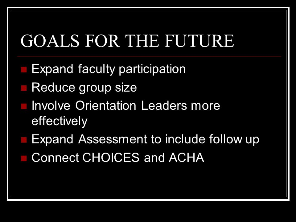 GOALS FOR THE FUTURE Expand faculty participation Reduce group size Involve Orientation Leaders more effectively Expand Assessment to include follow up Connect CHOICES and ACHA