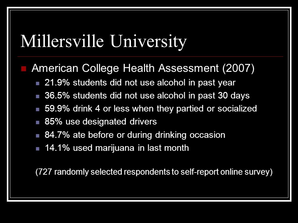 Millersville University American College Health Assessment (2007) 21.9% students did not use alcohol in past year 36.5% students did not use alcohol in past 30 days 59.9% drink 4 or less when they partied or socialized 85% use designated drivers 84.7% ate before or during drinking occasion 14.1% used marijuana in last month (727 randomly selected respondents to self-report online survey)