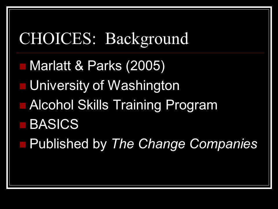 CHOICES Facilitated Discussion Non Judgmental Harm Reduction NOT Abstinence Based Motivational Interviewing (Miller) Four sections Reflections on personal relationship with alcohol Facts Risk Strategies