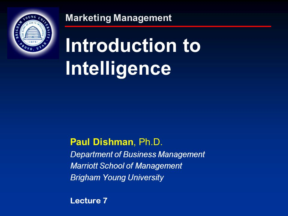 Marketing Management Introduction to Intelligence Paul Dishman, Ph.D. Department of Business Management Marriott School of Management Brigham Young Un