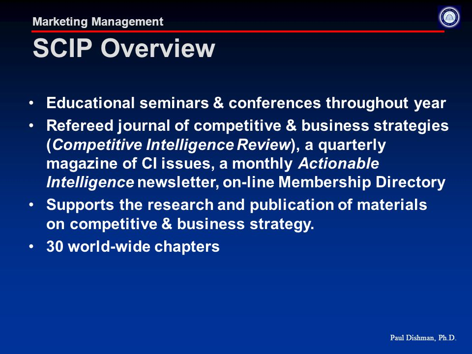 Paul Dishman, Ph.D. Marketing Management SCIP Overview Educational seminars & conferences throughout year Refereed journal of competitive & business s