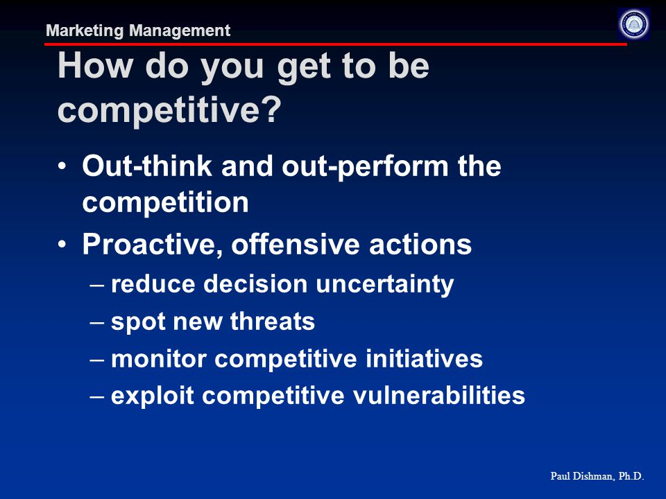 Paul Dishman, Ph.D. Marketing Management How do you get to be competitive.