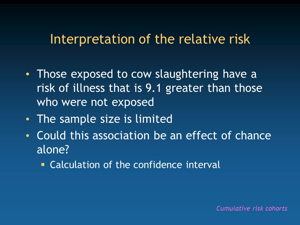 Interpretation of the relative risk Those exposed to cow slaughtering have a risk of illness that is 9.1 greater than those who were not exposed The sample size is limited Could this association be an effect of chance alone.