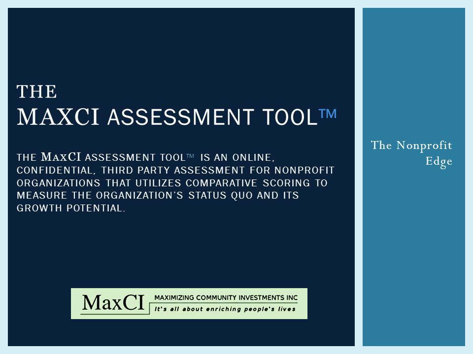The Nonprofit Edge THE MAXCI ASSESSMENT TOOL™ THE M AX CI ASSESSMENT TOOL™ IS AN ONLINE, CONFIDENTIAL, THIRD PARTY ASSESSMENT FOR NONPROFIT ORGANIZATIONS THAT UTILIZES COMPARATIVE SCORING TO MEASURE THE ORGANIZATION'S STATUS QUO AND ITS GROWTH POTENTIAL.