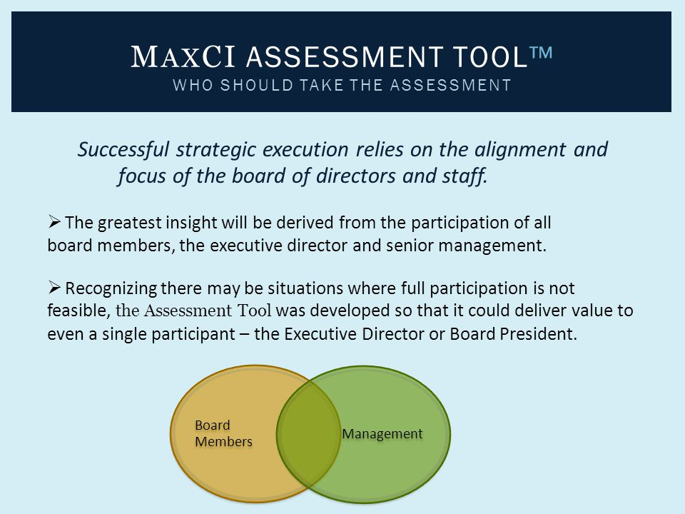 Board Members Management M AX CI ASSESSMENT TOOL™ WHO SHOULD TAKE THE ASSESSMENT Successful strategic execution relies on the alignment and focus of t