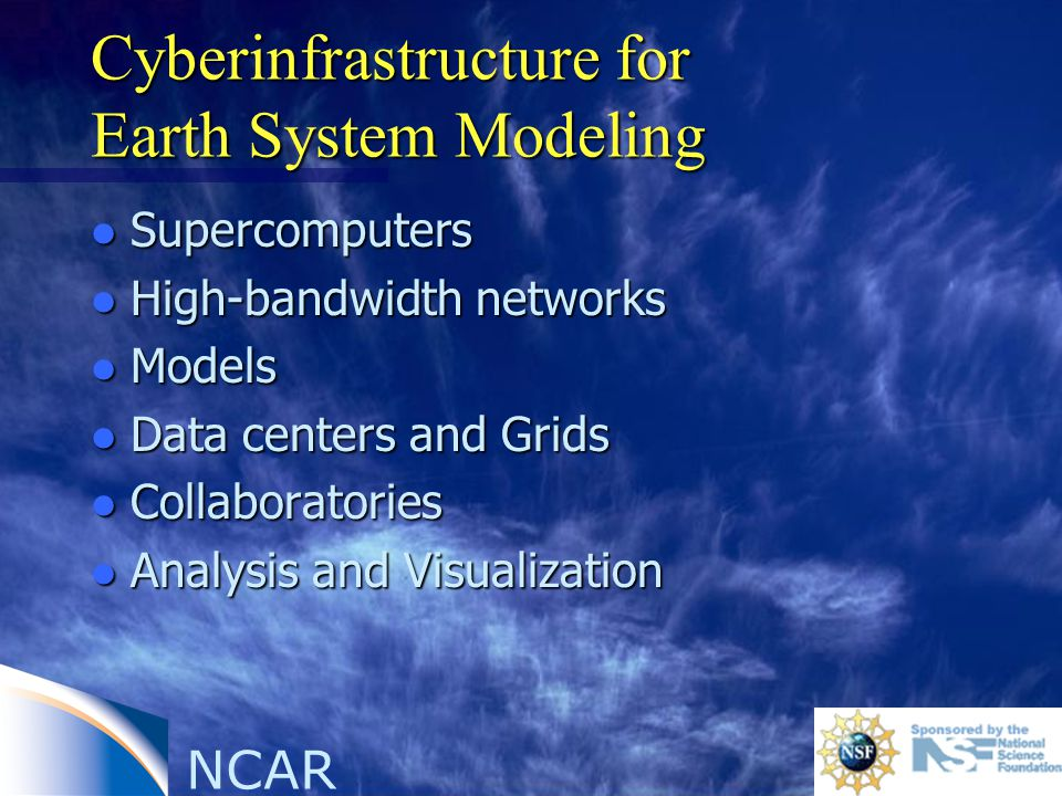 NCAR Cyberinfrastructure for Earth System Modeling l Supercomputers l High-bandwidth networks l Models l Data centers and Grids l Collaboratories l Analysis and Visualization