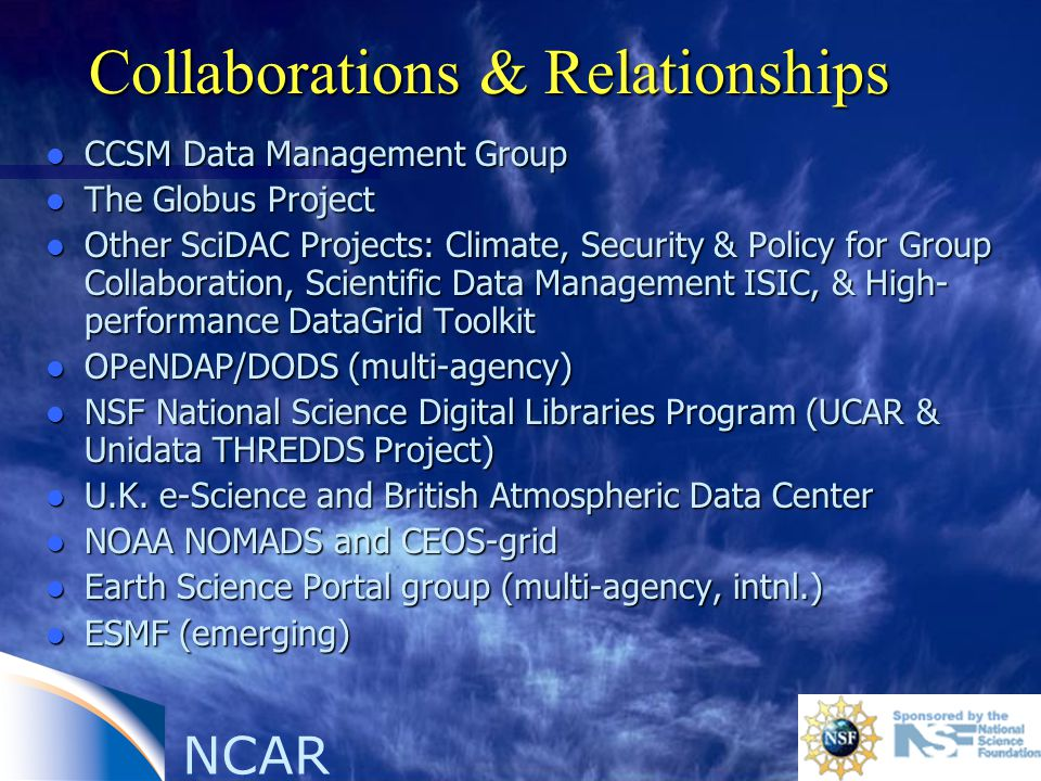 NCAR Collaborations & Relationships l CCSM Data Management Group l The Globus Project l Other SciDAC Projects: Climate, Security & Policy for Group Co
